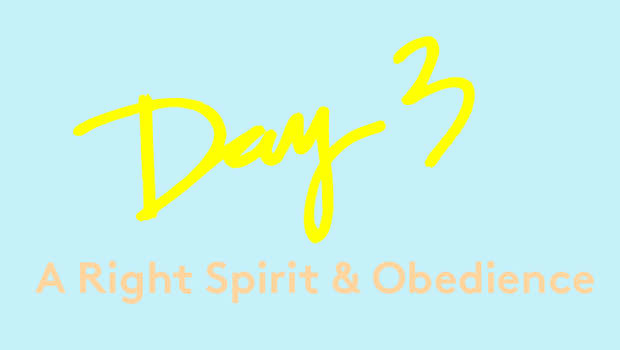 Day 3: A Right Spirit & Obedience