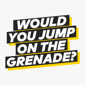 Would you jump on the grenade?