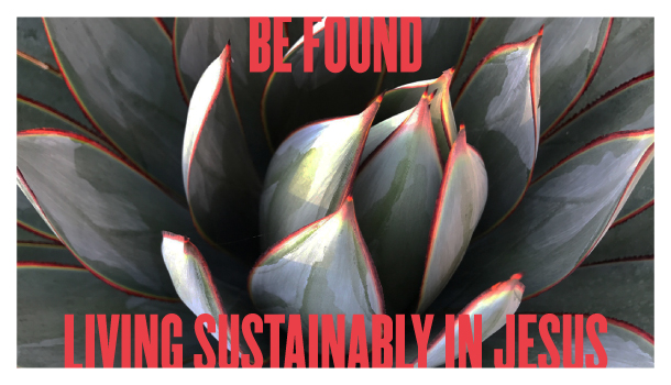 Be Found Living Sustainably in Jesus